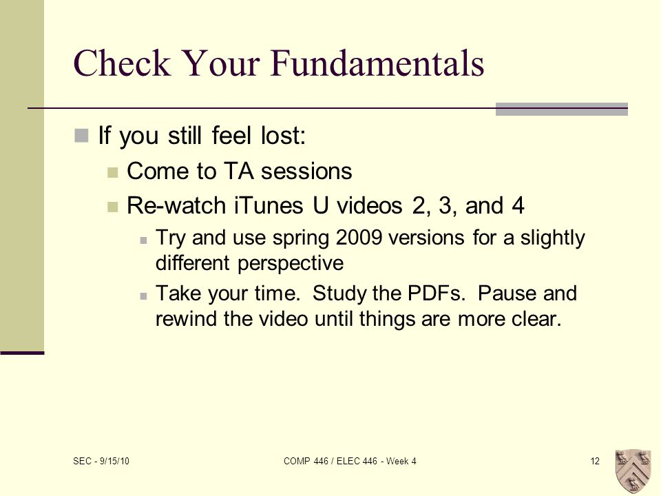 Check Your Fundamentals If you still feel lost: Come to TA sessions Re-watch iTunes U videos 2, 3, and 4 Try and use spring 2009 versions for a slightly different perspective Take your time.