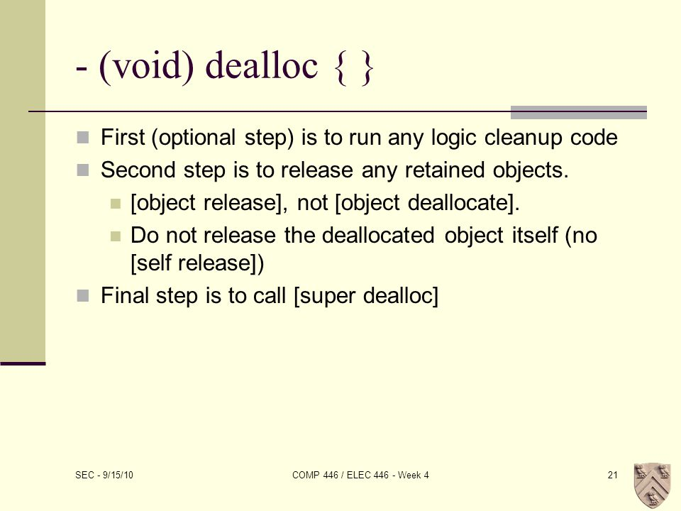 - (void) dealloc { } First (optional step) is to run any logic cleanup code Second step is to release any retained objects.