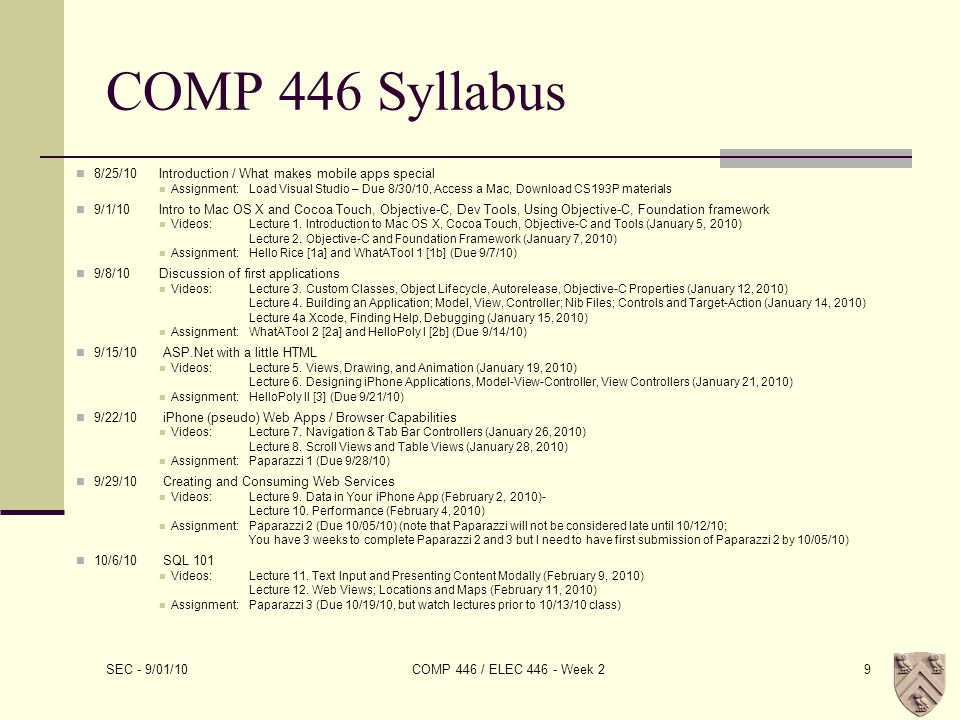 COMP 446 Syllabus 8/25/10Introduction / What makes mobile apps special Assignment:Load Visual Studio – Due 8/30/10, Access a Mac, Download CS193P materials 9/1/10Intro to Mac OS X and Cocoa Touch, Objective-C, Dev Tools, Using Objective-C, Foundation framework Videos:Lecture 1.
