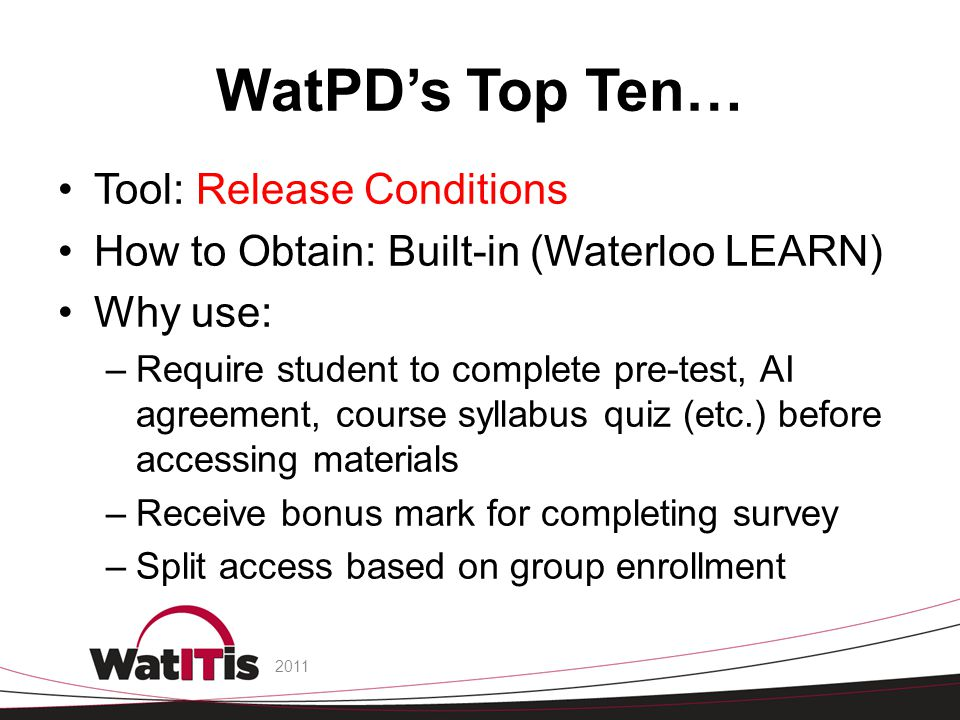 WatPD's Top Ten… Tool: Release Conditions How to Obtain: Built-in (Waterloo LEARN) Why use: –Require student to complete pre-test, AI agreement, course syllabus quiz (etc.) before accessing materials –Receive bonus mark for completing survey –Split access based on group enrollment 2011
