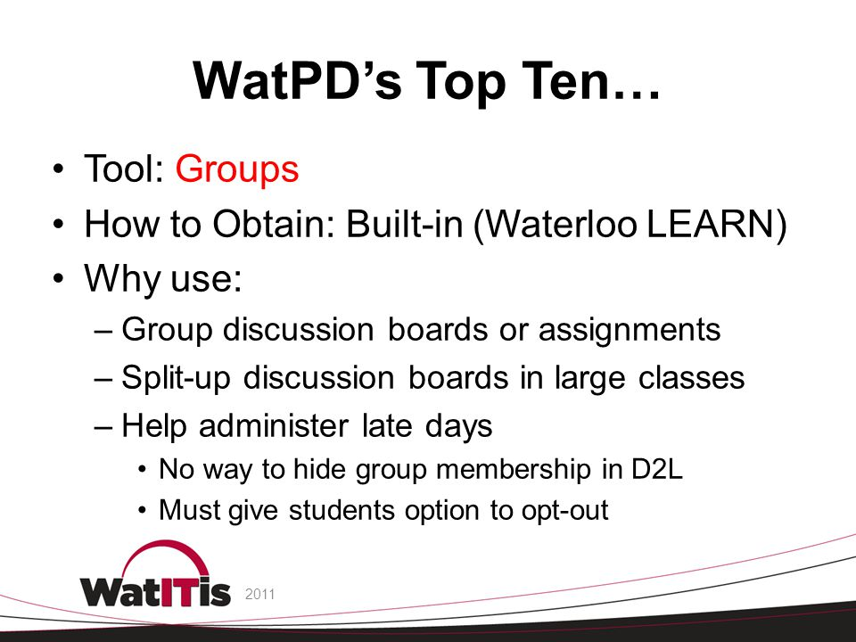 WatPD's Top Ten… Tool: Groups How to Obtain: Built-in (Waterloo LEARN) Why use: –Group discussion boards or assignments –Split-up discussion boards in large classes –Help administer late days No way to hide group membership in D2L Must give students option to opt-out 2011