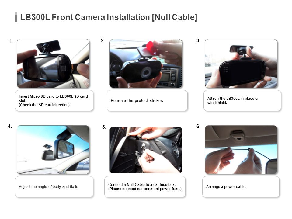 LB300L Front Camera Installation [Null Cable] Attach the LB300L in place on windshield. Remove the protect sticker. 1. 2.3. 4. 5. 6. Arrange a power c