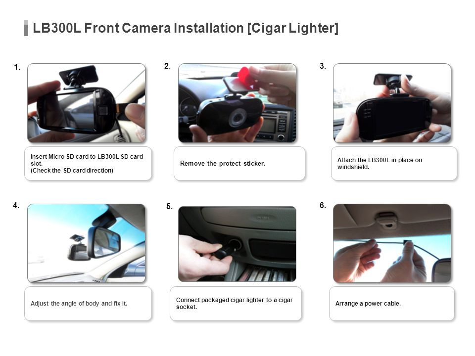 LB300L Front Camera Installation [Cigar Lighter] Attach the LB300L in place on windshield. Remove the protect sticker. 1. 2.3. 4. 5. 6. Arrange a powe