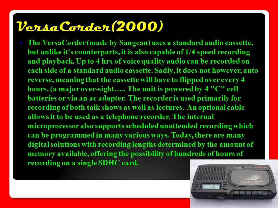 VersaCorder(2000) The VersaCorder (made by Sangean) uses a standard audio cassette, but unlike it s counterparts, it is also capable of 1/4 speed recording and playback.