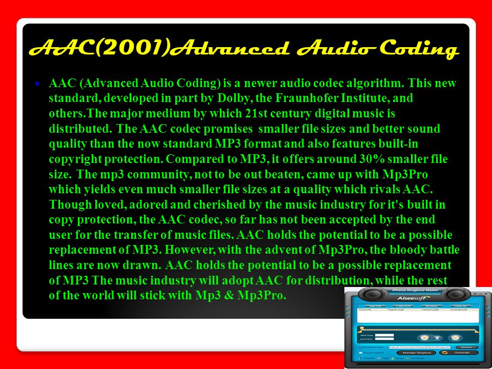 AAC(2001)Advanced Audio Coding AAC (Advanced Audio Coding) is a newer audio codec algorithm. This new standard, developed in part by Dolby, the Fraunh