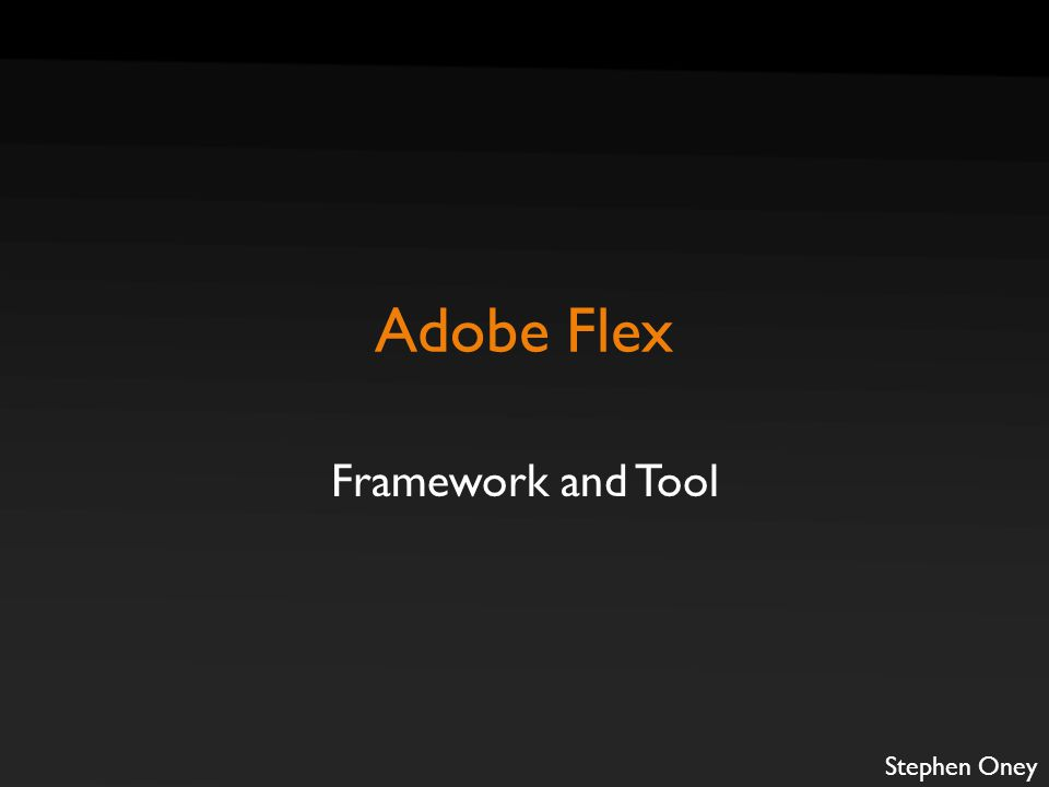 Adobe Flex Framework and Tool Stephen Oney