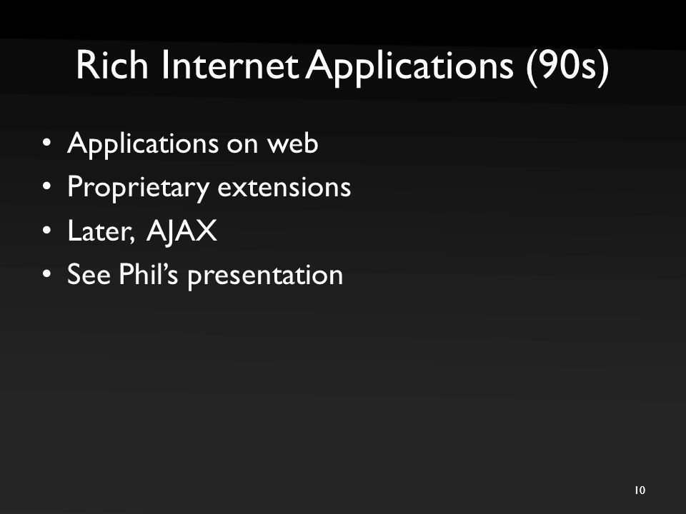 Rich Internet Applications (90s) Applications on web Proprietary extensions Later, AJAX See Phil's presentation 10
