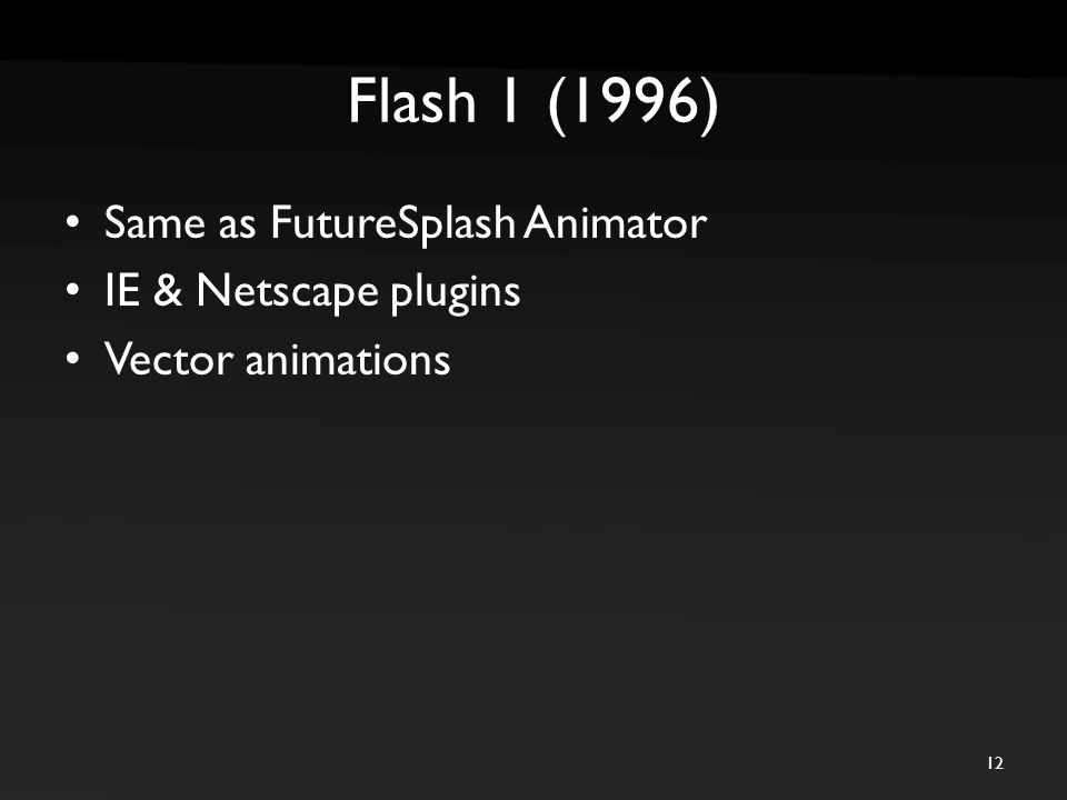 Flash 1 (1996) Same as FutureSplash Animator IE & Netscape plugins Vector animations 12