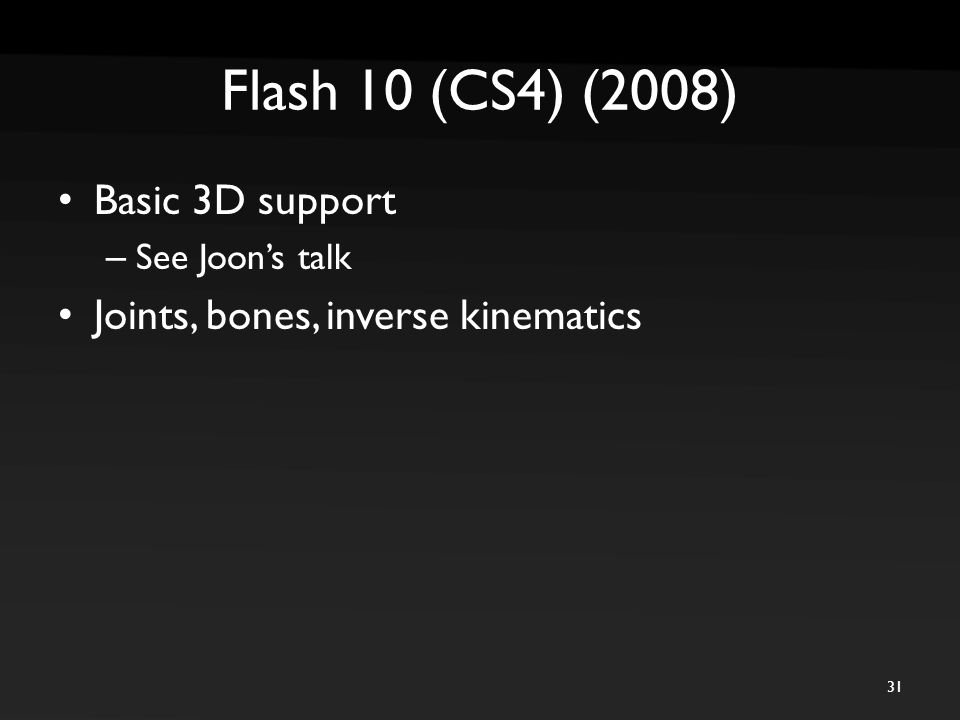 Flash 10 (CS4) (2008) Basic 3D support – See Joon's talk Joints, bones, inverse kinematics 31