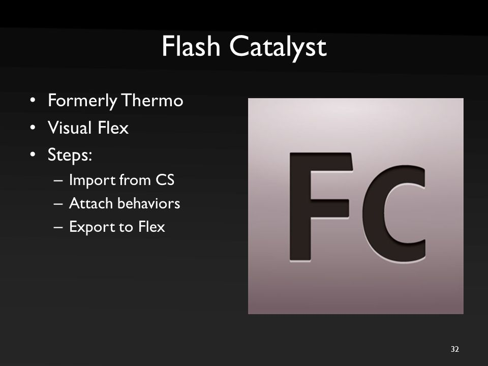 Flash Catalyst Formerly Thermo Visual Flex Steps: – Import from CS – Attach behaviors – Export to Flex 32