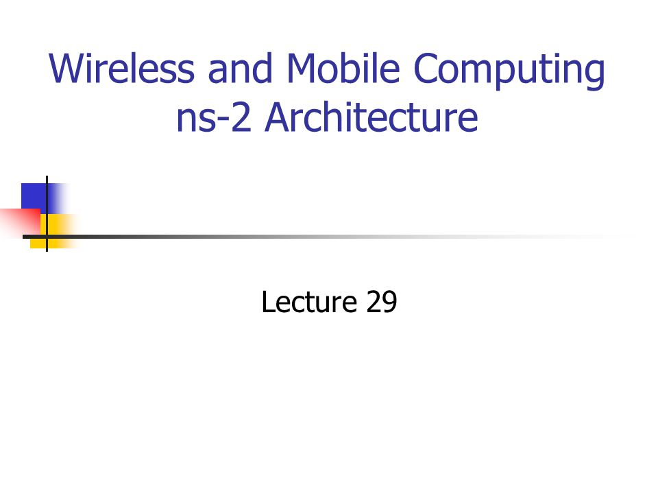 Wireless and Mobile Computing ns-2 Architecture Lecture 29