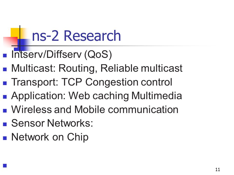 ns-2 Research 11 Intserv/Diffserv (QoS) Multicast: Routing, Reliable multicast Transport: TCP Congestion control Application: Web caching Multimedia W