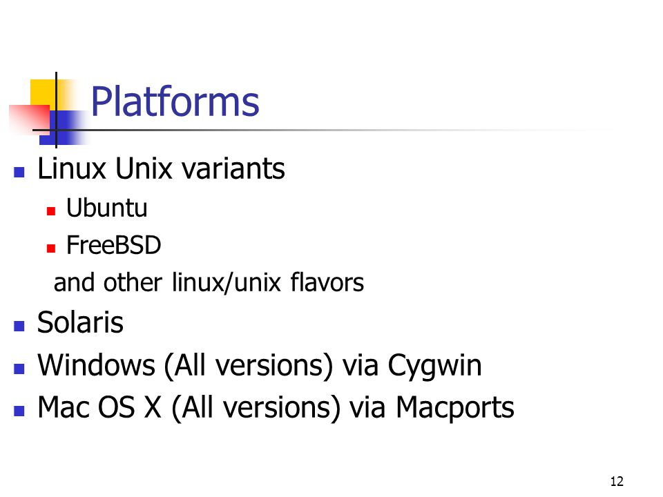 Platforms Linux Unix variants Ubuntu FreeBSD and other linux/unix flavors Solaris Windows (All versions) via Cygwin Mac OS X (All versions) via Macpor