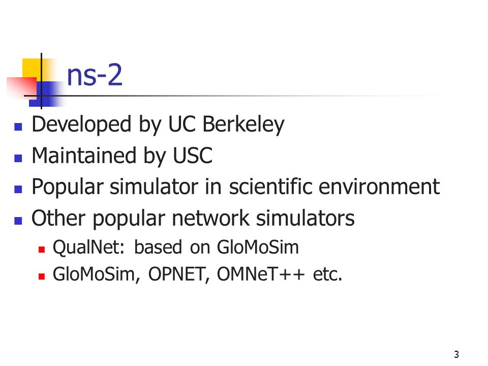 ns-2 Developed by UC Berkeley Maintained by USC Popular simulator in scientific environment Other popular network simulators QualNet: based on GloMoSi