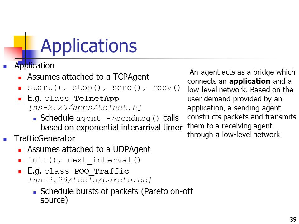 Applications Application Assumes attached to a TCPAgent start(), stop(), send(), recv() E.g. class TelnetApp [ns-2.20/apps/telnet.h] Schedule agent_->