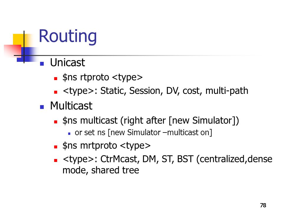 78 Routing Unicast $ns rtproto : Static, Session, DV, cost, multi-path Multicast $ns multicast (right after [new Simulator]) or set ns [new Simulator
