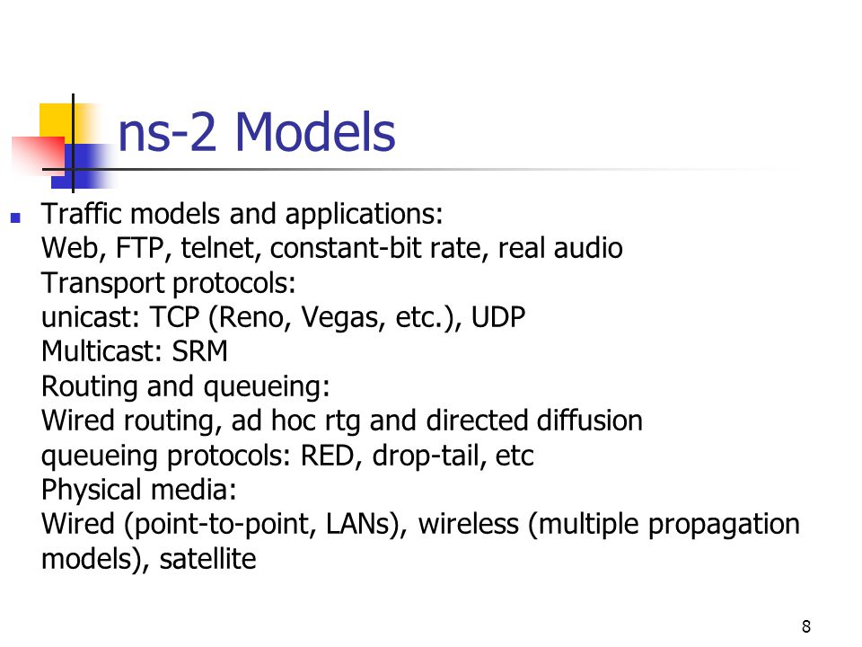 ns-2 Models Traffic models and applications: Web, FTP, telnet, constant-bit rate, real audio Transport protocols: unicast: TCP (Reno, Vegas, etc.), UD