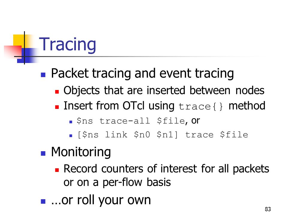 Tracing Packet tracing and event tracing Objects that are inserted between nodes Insert from OTcl using trace{} method $ns trace-all $file, or [$ns li