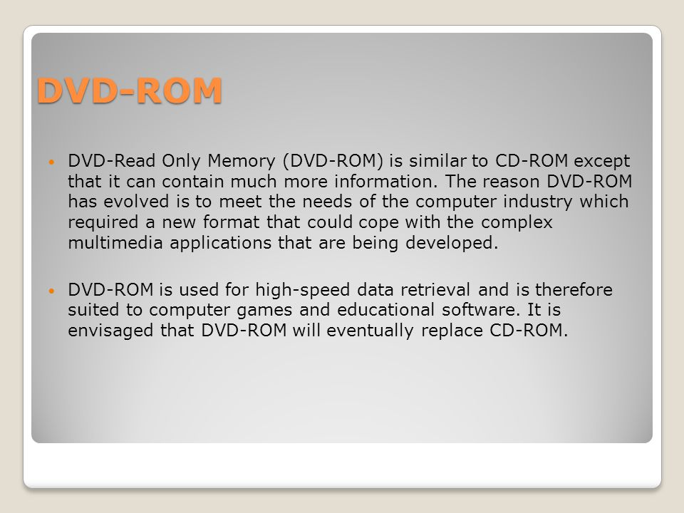 DVD-ROM DVD-Read Only Memory (DVD-ROM) is similar to CD-ROM except that it can contain much more information.