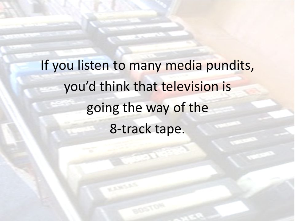 If you listen to many media pundits, you'd think that television is going the way of the 8-track tape.