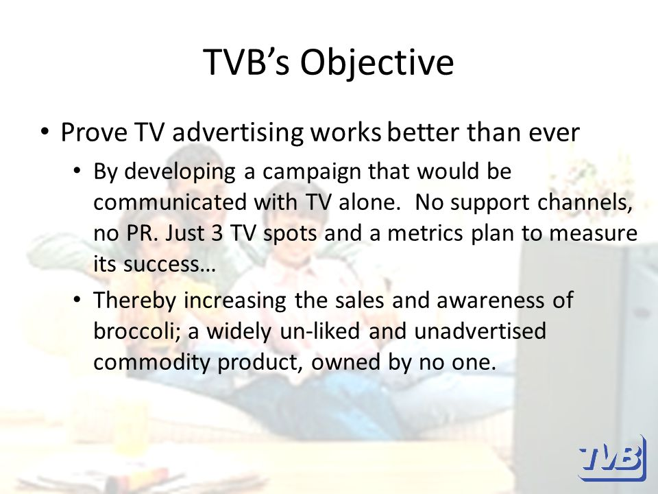 TVB's Objective Prove TV advertising works better than ever By developing a campaign that would be communicated with TV alone.