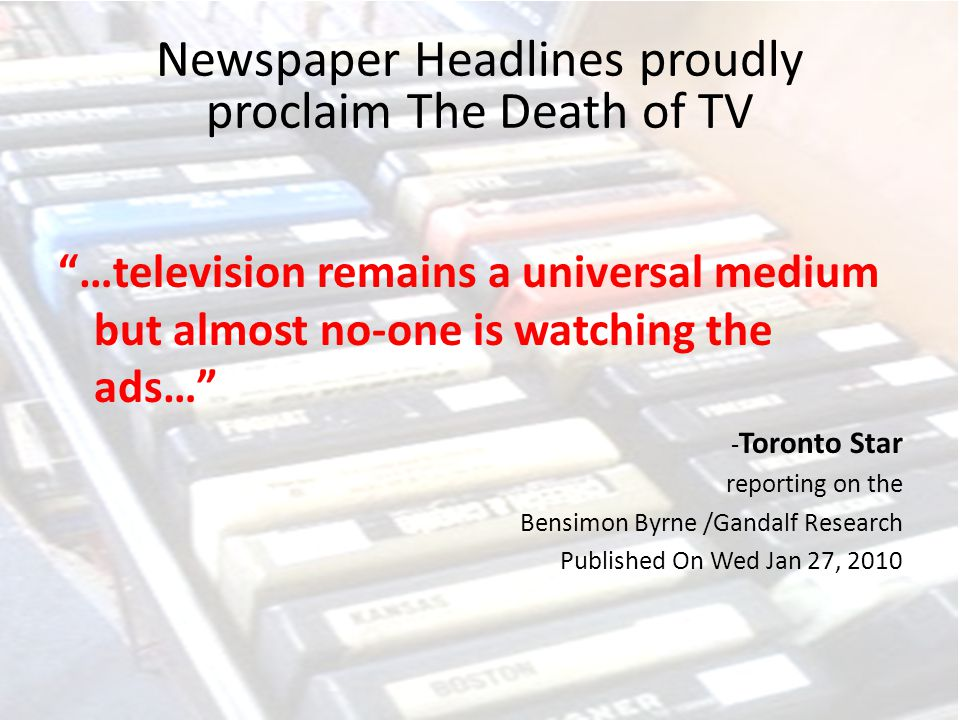 Newspaper Headlines proudly proclaim The Death of TV …television remains a universal medium but almost no-one is watching the ads… - Toronto Star reporting on the Bensimon Byrne /Gandalf Research Published On Wed Jan 27, 2010