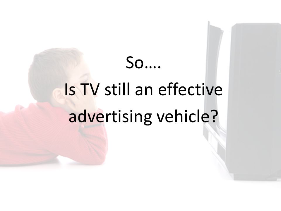 So…. Is TV still an effective advertising vehicle