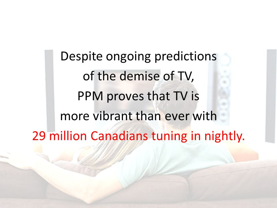 Despite ongoing predictions of the demise of TV, PPM proves that TV is more vibrant than ever with 29 million Canadians tuning in nightly.