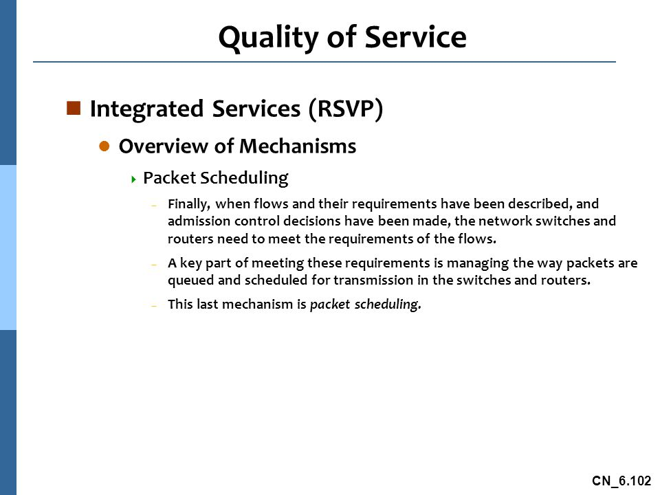 CN_6.102 Quality of Service n Integrated Services (RSVP) l Overview of Mechanisms  Packet Scheduling – Finally, when flows and their requirements have been described, and admission control decisions have been made, the network switches and routers need to meet the requirements of the flows.