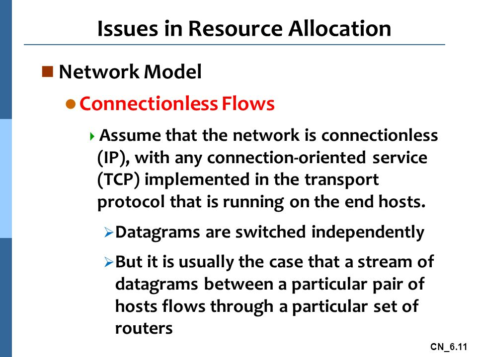 CN_6.11 Issues in Resource Allocation n Network Model l Connectionless Flows  Assume that the network is connectionless (IP), with any connection-oriented service (TCP) implemented in the transport protocol that is running on the end hosts.