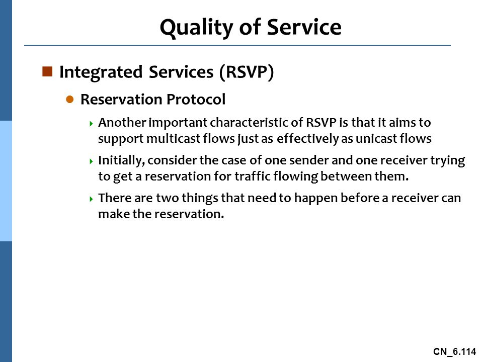 CN_6.114 Quality of Service n Integrated Services (RSVP) l Reservation Protocol  Another important characteristic of RSVP is that it aims to support multicast flows just as effectively as unicast flows  Initially, consider the case of one sender and one receiver trying to get a reservation for traffic flowing between them.