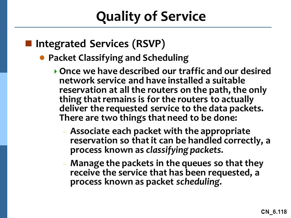 CN_6.118 Quality of Service n Integrated Services (RSVP) l Packet Classifying and Scheduling  Once we have described our traffic and our desired network service and have installed a suitable reservation at all the routers on the path, the only thing that remains is for the routers to actually deliver the requested service to the data packets.