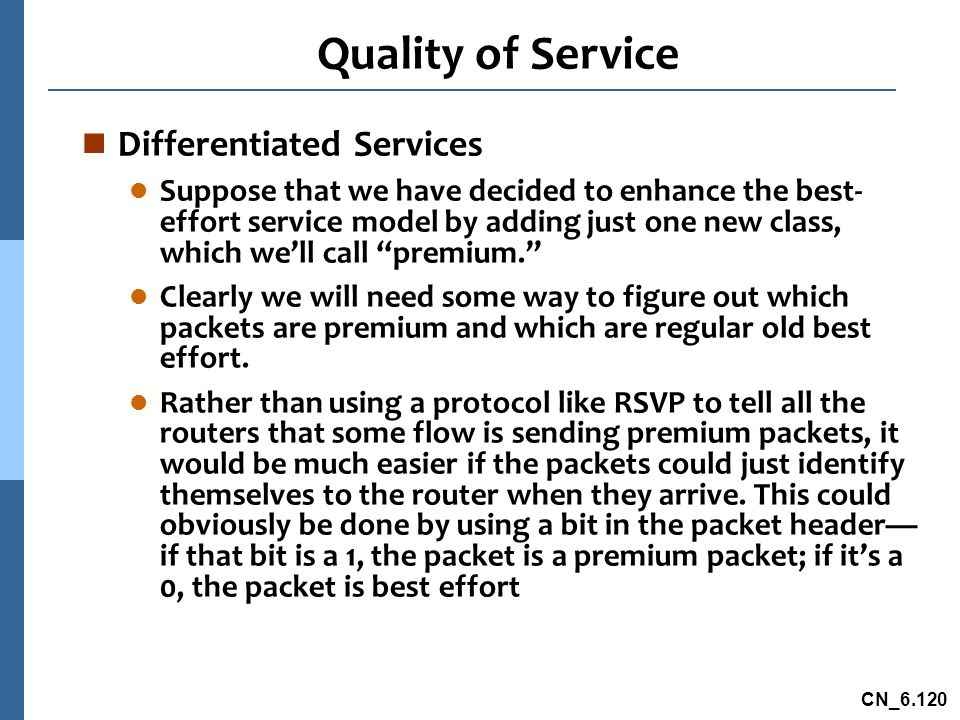 CN_6.120 Quality of Service n Differentiated Services l Suppose that we have decided to enhance the best- effort service model by adding just one new class, which we'll call premium. l Clearly we will need some way to figure out which packets are premium and which are regular old best effort.