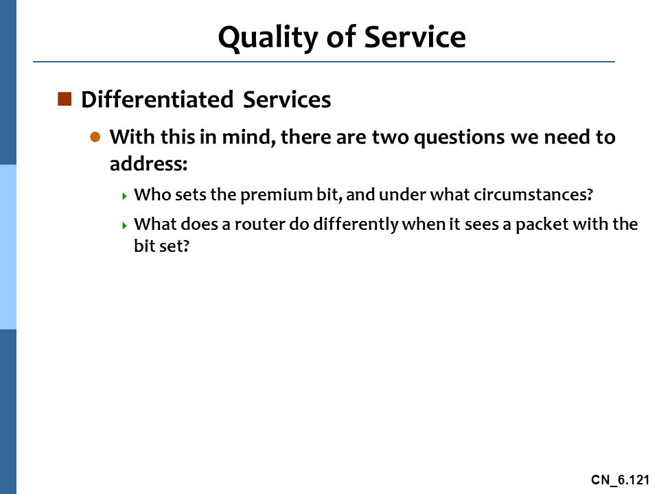 CN_6.121 Quality of Service n Differentiated Services l With this in mind, there are two questions we need to address:  Who sets the premium bit, and under what circumstances.
