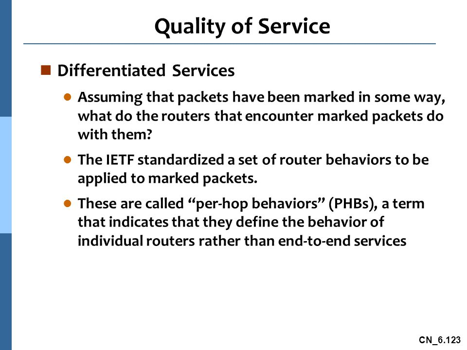 CN_6.123 Quality of Service n Differentiated Services l Assuming that packets have been marked in some way, what do the routers that encounter marked packets do with them.
