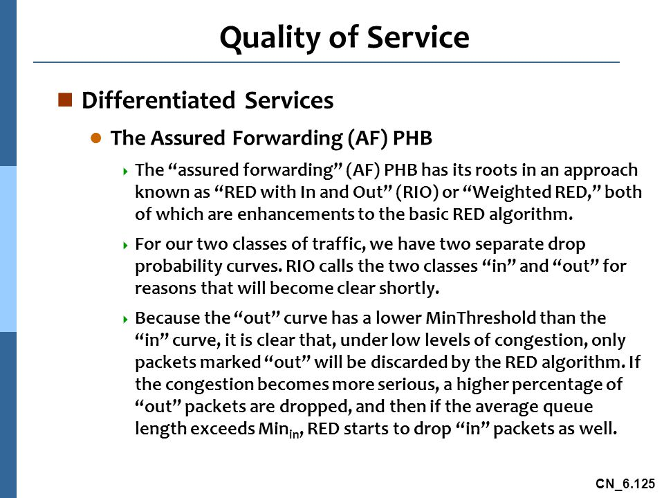 CN_6.125 Quality of Service n Differentiated Services l The Assured Forwarding (AF) PHB  The assured forwarding (AF) PHB has its roots in an approach known as RED with In and Out (RIO) or Weighted RED, both of which are enhancements to the basic RED algorithm.