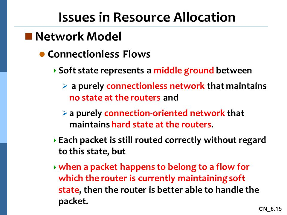 CN_6.15 Issues in Resource Allocation n Network Model l Connectionless Flows  Soft state represents a middle ground between  a purely connectionless network that maintains no state at the routers and  a purely connection-oriented network that maintains hard state at the routers.