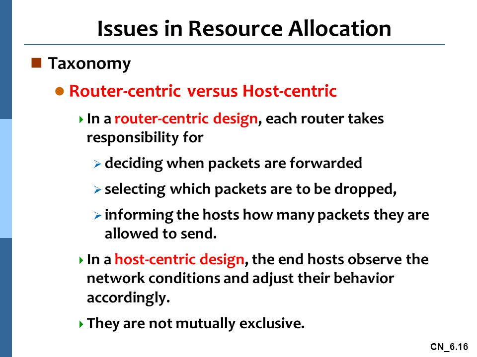 CN_6.16 Issues in Resource Allocation n Taxonomy l Router-centric versus Host-centric  In a router-centric design, each router takes responsibility for  deciding when packets are forwarded  selecting which packets are to be dropped,  informing the hosts how many packets they are allowed to send.