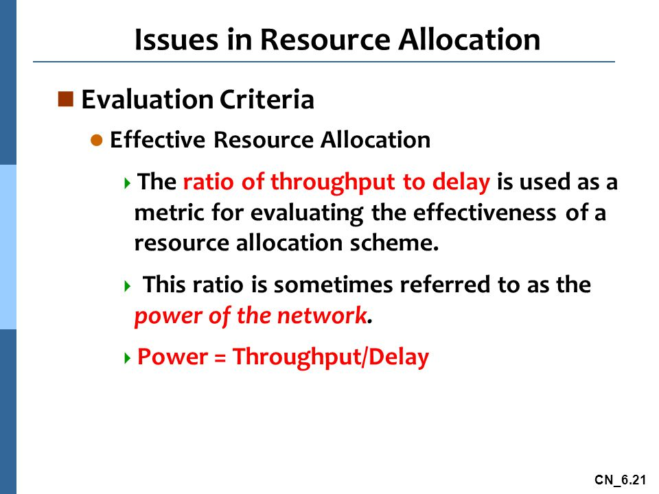 CN_6.21 Issues in Resource Allocation n Evaluation Criteria l Effective Resource Allocation  The ratio of throughput to delay is used as a metric for evaluating the effectiveness of a resource allocation scheme.