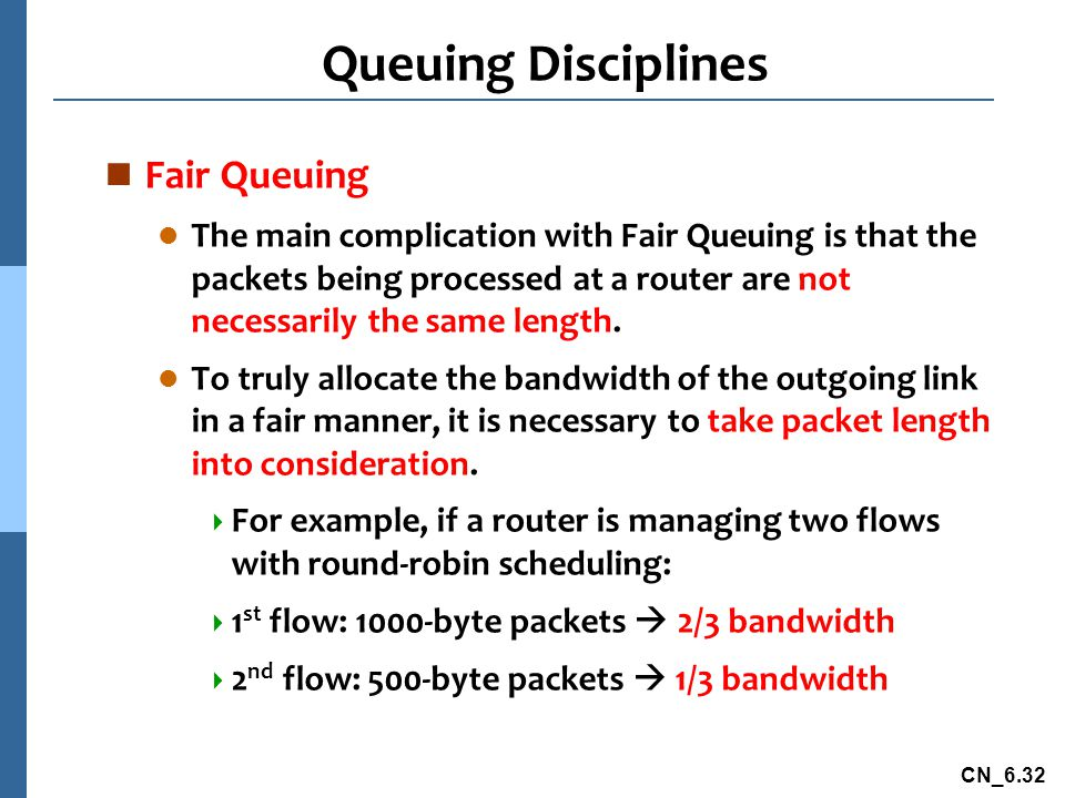 CN_6.32 Queuing Disciplines n Fair Queuing l The main complication with Fair Queuing is that the packets being processed at a router are not necessarily the same length.