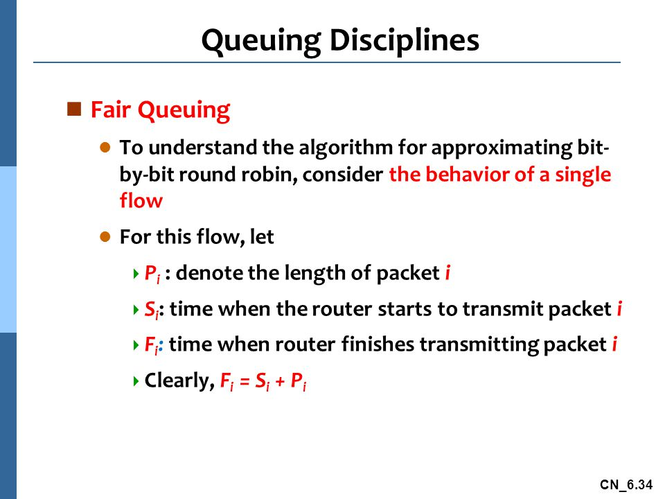 CN_6.34 Queuing Disciplines n Fair Queuing l To understand the algorithm for approximating bit- by-bit round robin, consider the behavior of a single flow l For this flow, let  P i : denote the length of packet i  S i : time when the router starts to transmit packet i  F i : time when router finishes transmitting packet i  Clearly, F i = S i + P i