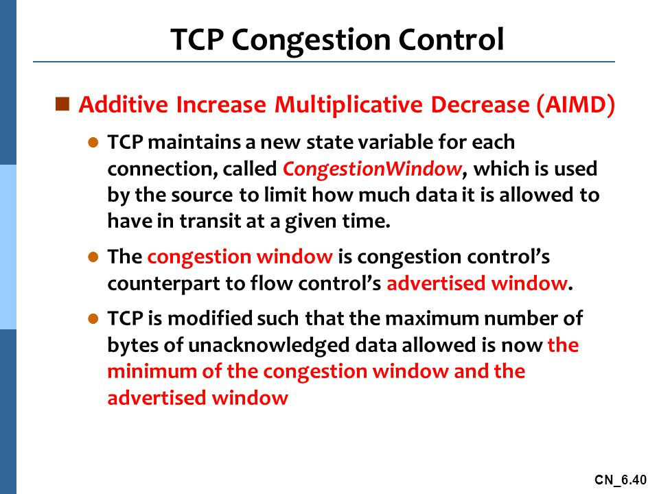CN_6.40 TCP Congestion Control n Additive Increase Multiplicative Decrease (AIMD) l TCP maintains a new state variable for each connection, called CongestionWindow, which is used by the source to limit how much data it is allowed to have in transit at a given time.