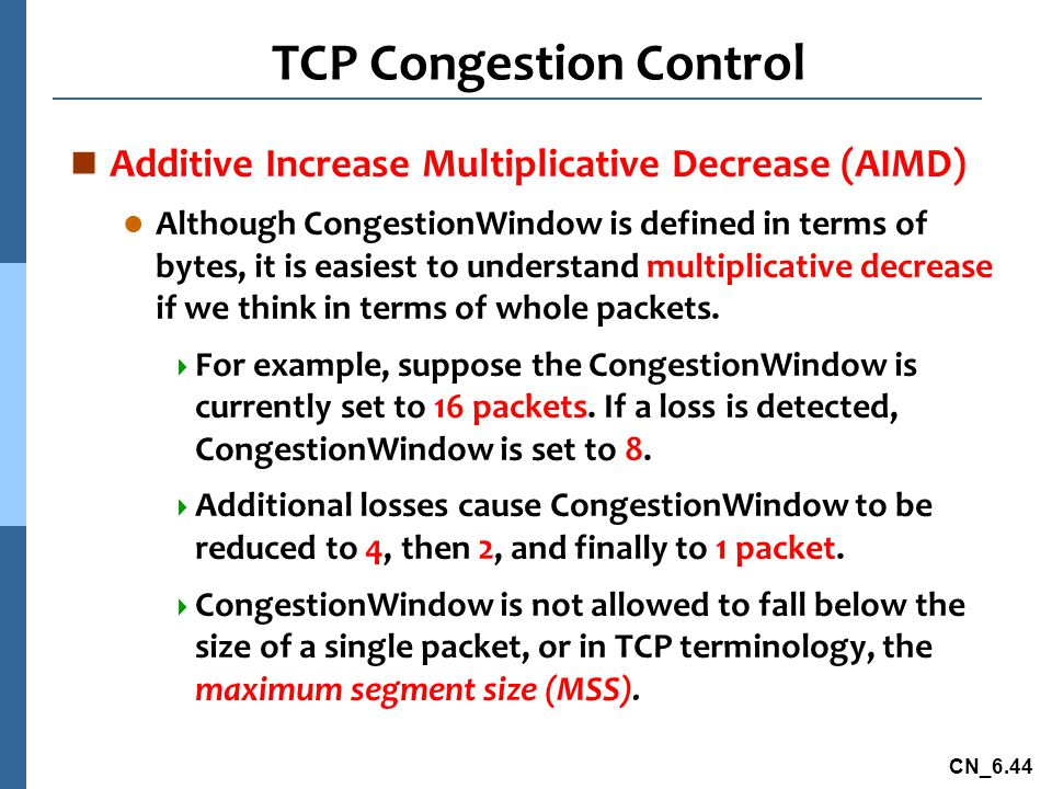 CN_6.44 TCP Congestion Control n Additive Increase Multiplicative Decrease (AIMD) l Although CongestionWindow is defined in terms of bytes, it is easiest to understand multiplicative decrease if we think in terms of whole packets.