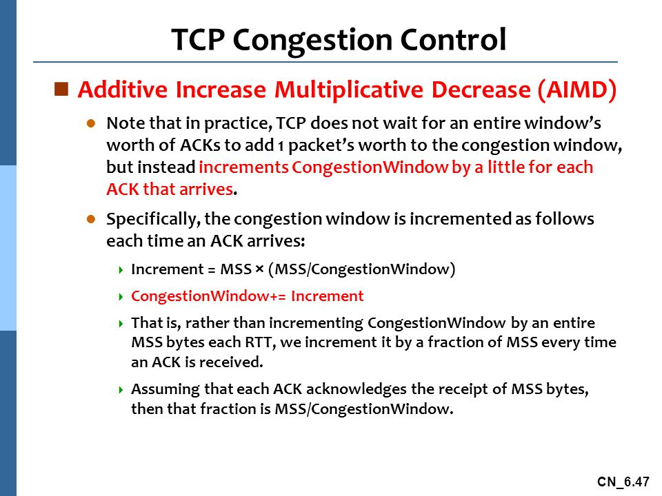 CN_6.47 TCP Congestion Control n Additive Increase Multiplicative Decrease (AIMD) l Note that in practice, TCP does not wait for an entire window's worth of ACKs to add 1 packet's worth to the congestion window, but instead increments CongestionWindow by a little for each ACK that arrives.
