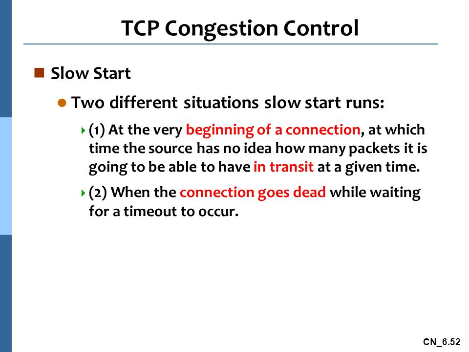 CN_6.52 TCP Congestion Control n Slow Start l Two different situations slow start runs:  (1) At the very beginning of a connection, at which time the source has no idea how many packets it is going to be able to have in transit at a given time.