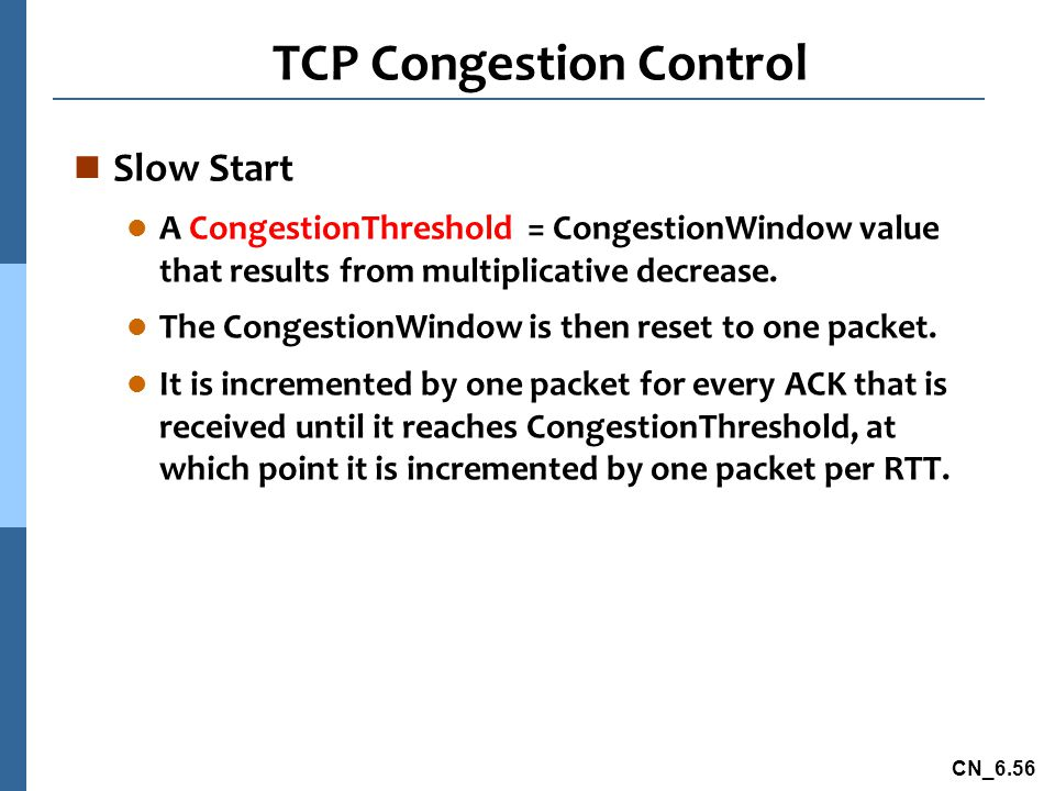 CN_6.56 TCP Congestion Control n Slow Start l A CongestionThreshold = CongestionWindow value that results from multiplicative decrease.