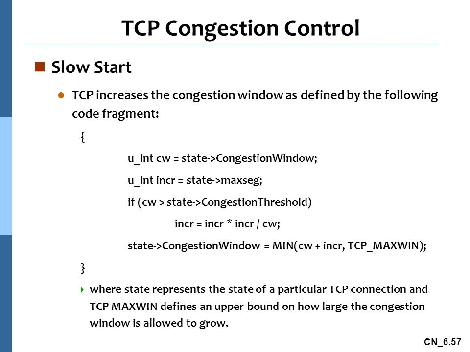 CN_6.57 TCP Congestion Control n Slow Start l TCP increases the congestion window as defined by the following code fragment: { u_int cw = state->CongestionWindow; u_int incr = state->maxseg; if (cw > state->CongestionThreshold) incr = incr * incr / cw; state->CongestionWindow = MIN(cw + incr, TCP_MAXWIN); }  where state represents the state of a particular TCP connection and TCP MAXWIN defines an upper bound on how large the congestion window is allowed to grow.