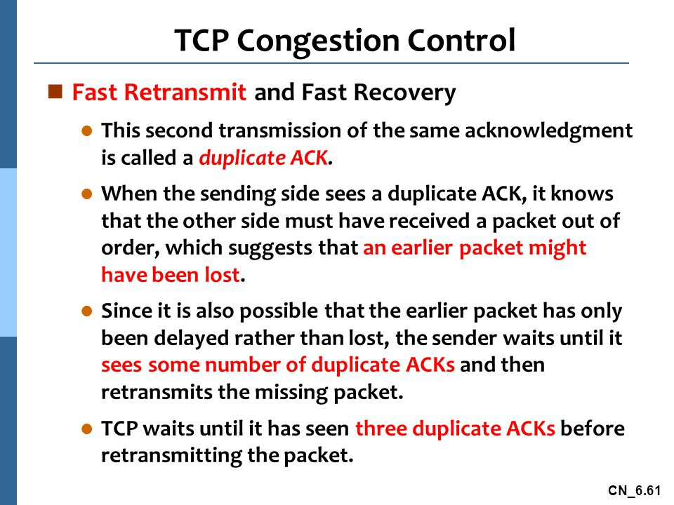 CN_6.61 TCP Congestion Control n Fast Retransmit and Fast Recovery l This second transmission of the same acknowledgment is called a duplicate ACK.
