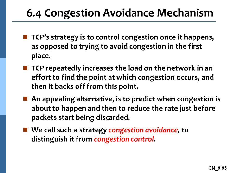 CN_6.65 6.4 Congestion Avoidance Mechanism n TCP's strategy is to control congestion once it happens, as opposed to trying to avoid congestion in the first place.