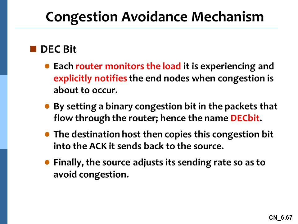 CN_6.67 Congestion Avoidance Mechanism n DEC Bit l Each router monitors the load it is experiencing and explicitly notifies the end nodes when congestion is about to occur.
